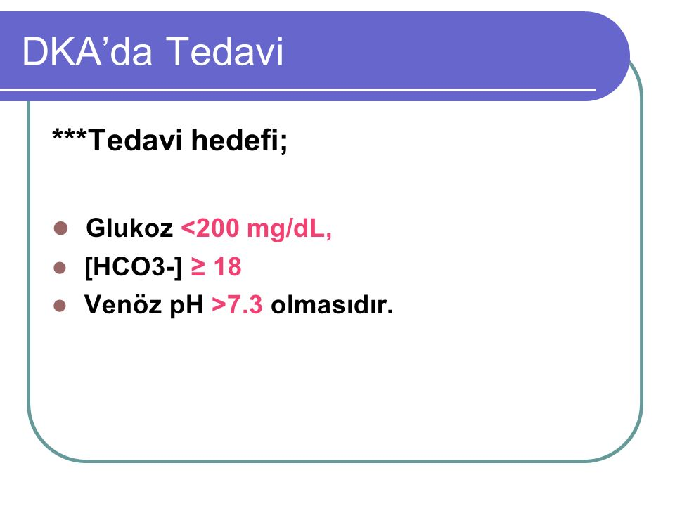 DKA'da Tedavi ***Tedavi hedefi; Glukoz <200 mg/dL, [HCO3-] ≥ 18